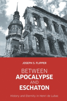 Between Apocalypse and Eschaton : History and Eternity in Henri De Lubac, Paperback / softback Book