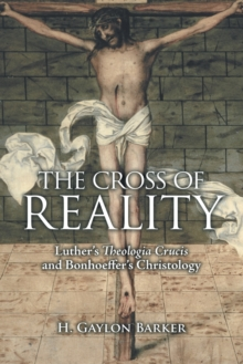 The Cross of Reality : Luther's Theologia Crucis and Bonhoeffer's Christology, Paperback / softback Book