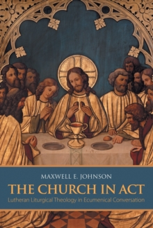 The Church in Act : Lutheran Liturgical Theology in Ecumenical Conversation, Paperback / softback Book