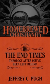 The Homebrewed Christianity Guide to the End Times : Theology After You've Been Left Behind, Paperback / softback Book