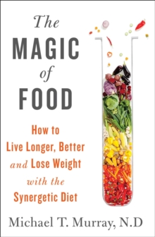The Magic of Food : Live Longer and Healthier--and Lose Weight--with the Synergetic Diet, Hardback Book