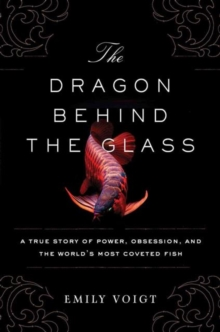 The Dragon Behind the Glass : A True Story of Power, Obsession, and the World's Most Coveted Fish, Paperback Book