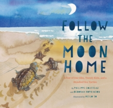 Follow the Moon Home : A Tale of One Idea, Twenty Kids, and a Hundred Sea Turtles, Hardback Book