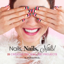 Nails, Nails, Nails! : 25 Creative DIY Nail Art Projects, Hardback Book