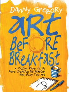 Art Before Breakfast : A Zillion Ways to Be More Creative, No Matter How Busy You Are, Paperback Book