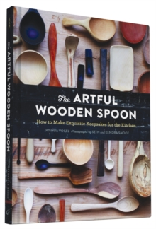 The Artful Wooden Spoon : How to Make Exquisite Keepsakes for the Kitchen, Hardback Book