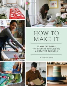 How to Make It : 25 Makers Share the Secrets to Building a Creative Business, Paperback / softback Book