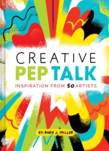 Creative Pep Talk : Inspiration from 50 Artists, Hardback Book