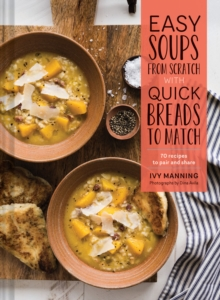 Easy Soups from Scratch with Quick Breads to Match : 70 Recipes to Pair and Share, Hardback Book