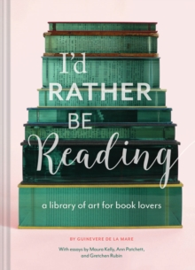 I'd Rather be Reading : A Library of Art for Book Lovers, Hardback Book