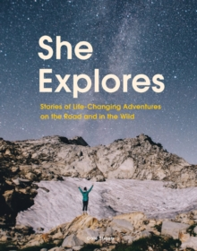 She Explores : Stories of Life-Changing Adventures on the Road and in the Wild, Hardback Book