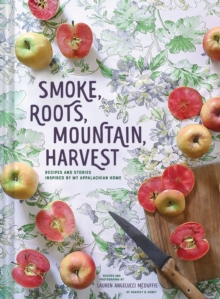 Smoke, Roots, Mountain, Harvest : Recipes + Stories From My Appalachian Home, Hardback Book