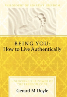 Being You : How to Live Authentically: Unlocking the Power of the Freedom Code and Incorporating the Philosophy of Adaptive Freedo, Hardback Book