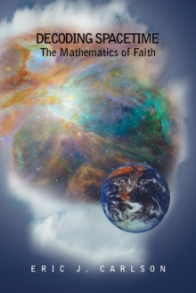 Decoding Spacetime : The Mathematics of Faith, Paperback Book
