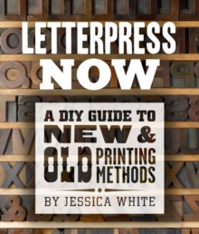 Letterpress Now : A DIY Guide to New & Old Printing Methods, Paperback Book