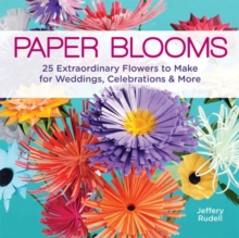 Paper Blooms : 25 Extraordinary Flowers to Make for Weddings, Celebrations & More, Paperback Book