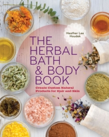 The Herbal Bath & Body Book : Create Custom Natural Products for Hair and Skin, Paperback / softback Book