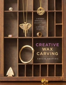 Creative Wax Carving : A Modern Approach to an Ancient Craft with 15 Jewelry Projects, Hardback Book