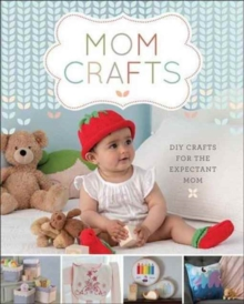 Mom Crafts : DIY Crafts for the Expectant Mom, Paperback / softback Book