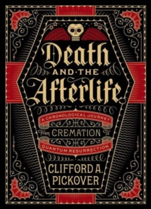 Death and the Afterlife : A Chronological Journey, from Cremation to Quantum Resurrection, Hardback Book