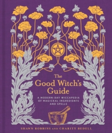 The Good Witch's Guide : A Modern-Day Wiccapedia of Magickal Ingredients and Spells, Hardback Book