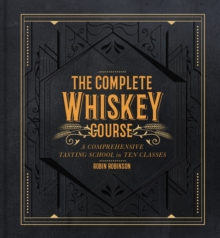 The Complete Whiskey Course : A Comprehensive Tasting School in Ten Classes, Hardback Book