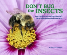 Don't Bug the Insects : Fascinating Facts about Nature's Most Misunderstood Creatures, Hardback Book