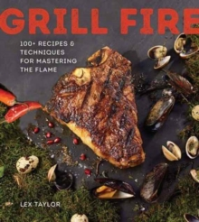 Grill Fire : 100+ Recipes & Techniques for Mastering the Flame, Hardback Book