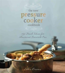 The New Pressure Cooker Cookbook : 150 Delicious, Fast, and Nutritious Dishes, Hardback Book