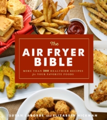 The Air Fryer Bible : More Than 200 Healthier Recipes for Favorite Dishes and Special Treats, Paperback / softback Book