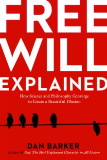 Free Will Explained : How the Melody of Science and the Harmony of Philosophy Create a Beautiful Illusion, Paperback / softback Book