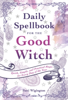 Daily Spellbook for the Good Witch : Quick, Simple, and Practical Magic for Every Day of the Year, Paperback / softback Book