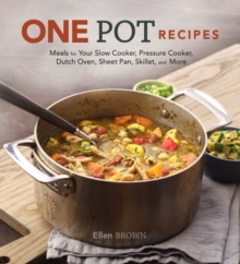 One Pot Recipes : Meals for your Slow Cooker, Pressure Cooker, Dutch Oven, Sheet Pan, Skillet, and More, Hardback Book