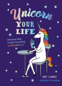 Unicorn Your Life : Wondrous Ways to Make Everything More Magical, Hardback Book