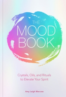 The Mood Book : Crystals, Oils, and Rituals to Elevate Your Spirit, Hardback Book
