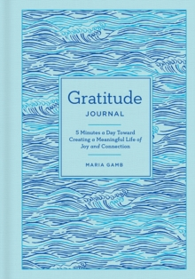 Gratitude Journal : 5 Minutes a Day Toward Creating a Meaningful Life of Joy and Connection, Hardback Book