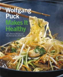 Wolfgang Puck Makes it Healthy : Light, Delicious Recipes and Easy Exercises for a Better Life, Paperback Book