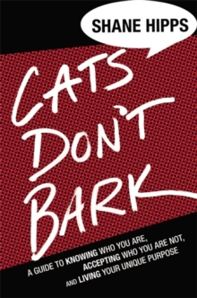 Cats Don't Bark : A Guide to Knowing Who You Are, Accepting Who You Are Not, and Living Your Unique Purpose, Hardback Book