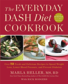 The Everyday DASH Diet Cookbook : Over 150 Fresh and Delicious Recipes to Speed Weight Loss, Lower Blood Pressure, and Prevent Diabetes, Paperback / softback Book