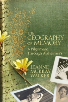 The Geography of Memory : A Pilgrimage Through Alzheimer's, Hardback Book