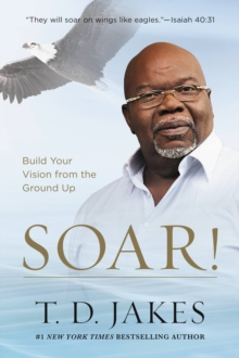 Soar! : Build Your Vision from the Ground Up, EPUB eBook
