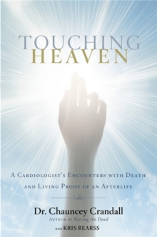 Touching Heaven : A Cardiologist's Encounters with Death and Living Proof of an Afterlife, Hardback Book