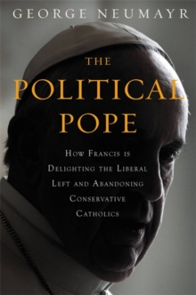 The Political Pope : How Pope Francis Is Delighting the Liberal Left and Abandoning Conservatives, Hardback Book