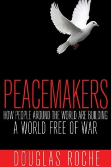 Peacemakers : How People Around the World are Building a World Free of War, Paperback / softback Book