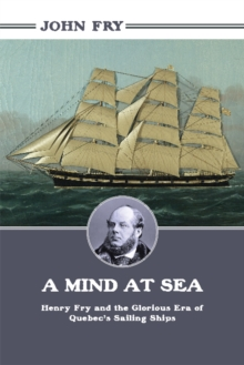 A Mind at Sea : Henry Fry and the Glorious Era of Quebec's Sailing Ships, Paperback / softback Book