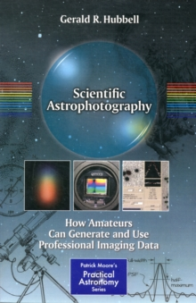 Scientific Astrophotography : How Amateurs Can Generate and Use Professional Imaging Data, Paperback / softback Book