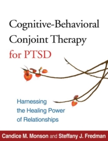 Cognitive-Behavioral Conjoint Therapy for PTSD : Harnessing the Healing Power of Relationships, Paperback Book