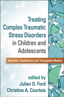 Treating Complex Traumatic Stress Disorders in Children and Adolescents : Scientific Foundations and Therapeutic Models, Paperback / softback Book