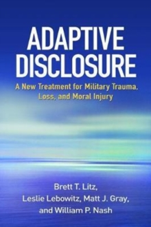 Adaptive Disclosure : A New Treatment for Military Trauma, Loss, and Moral Injury, Paperback / softback Book