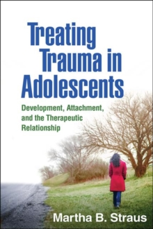 Treating Trauma in Adolescents : Development, Attachment, and the Therapeutic Relationship, Paperback / softback Book